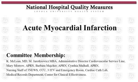 Acute Myocardial Infarction Committee Membership : K. McLean, MD, M. Jarotkiewicz MBA, Administrative Director Cardiovascular Service Line, Mary Morrow,