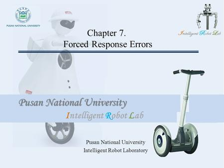 Intelligent Robot Lab Pusan National University Intelligent Robot Lab Chapter 7. Forced Response Errors Pusan National University Intelligent Robot Laboratory.
