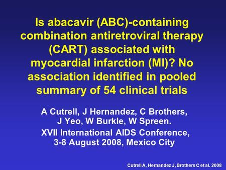 Cutrell A, Hernandez J, Brothers C et al. 2008 Is abacavir (ABC)-containing combination antiretroviral therapy (CART) associated with myocardial infarction.