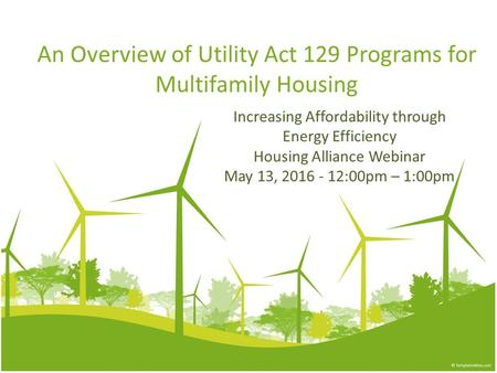 An Overview of Utility Act 129 Programs for Multifamily Housing Increasing Affordability through Energy Efficiency Housing Alliance Webinar May 13, 2016.