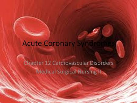 Acute Coronary Syndromes Chapter 12 Cardiovascular Disorders Medical Surgical Nursing II.