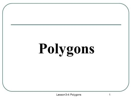 Lesson 3-4: Polygons 1 Polygons. Lesson 3-4: Polygons 2 These figures are not polygonsThese figures are polygons Definition:A closed figure formed by.