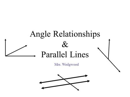Angle Relationships & Parallel Lines Mrs. Wedgwood.