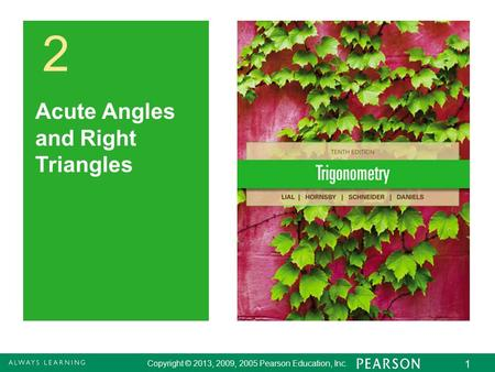 Copyright © 2013, 2009, 2005 Pearson Education, Inc. 1 2 Acute Angles and Right Triangles.