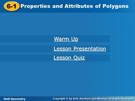 Holt Geometry 6-1 Properties and Attributes of Polygons 6-1 Properties and Attributes of Polygons Holt Geometry Warm Up Warm Up Lesson Presentation Lesson.