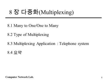 Computer Network Lab. 1 8 장 다중화 (Multiplexing) 8.1 Many to One/One to Many 8.2 Type of Multiplexing 8.3 Multiplexing Application : Telephone system 8.4.