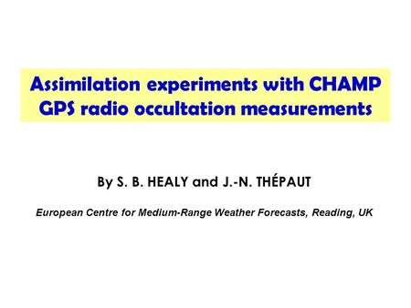 Assimilation experiments with CHAMP GPS radio occultation measurements By S. B. HEALY and J.-N. THÉPAUT European Centre for Medium-Range Weather Forecasts,
