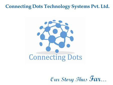 Connecting Dots Technology Systems Pvt. Ltd.. At Connecting Dots we believe that Start-ups and Emerging Enterprises are the flag bearers of a better world.