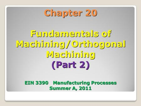 Chapter 20 Fundamentals of Machining/Orthogonal Machining (Part 2) EIN 3390 Manufacturing Processes Summer A, 2011.