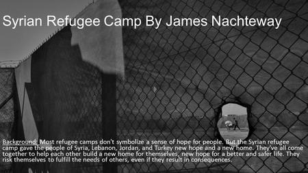 Syrian Refugee Camp By James Nachteway Background: Most refugee camps don't symbolize a sense of hope for people. But the Syrian refugee camp gave the.