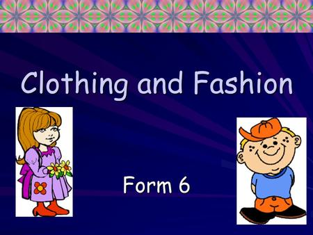 Clothing and Fashion Form 6. Shoes and Boots Shoes and boots, Boots and shoes, Come and buy The size you use. Try them on Try them on Before you choose,