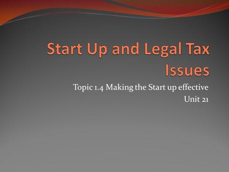 Topic 1.4 Making the Start up effective Unit 21. What's in this section? In this section the different Start Up and Legal Taxes for a new business are.