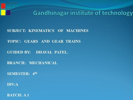 SUBJECT: KINEMATICS OF MACHINES TOPIC: GEARS AND GEAR TRAINS GUIDED BY: DHAVAL PATEL. BRANCH: MECHANICAL SEMESTER: 4 th DIV:A BATCH: A 1.