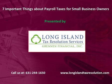 7 Important Things about Payroll Taxes for Small Business Owners Presented by Call us at: 631-244-1650www.longislandtaxresolution.com.