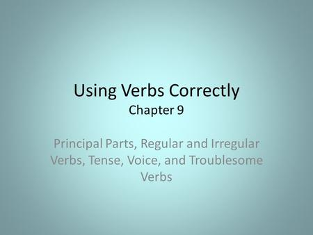 Using Verbs Correctly Chapter 9 Principal Parts, Regular and Irregular Verbs, Tense, Voice, and Troublesome Verbs.