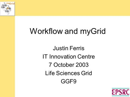 Workflow and myGrid Justin Ferris IT Innovation Centre 7 October 2003 Life Sciences Grid GGF9.