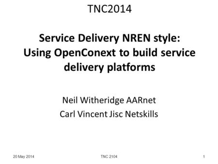 TNC2014 Service Delivery NREN style: Using OpenConext to build service delivery platforms Neil Witheridge AARnet Carl Vincent Jisc Netskills 20 May 2014TNC.