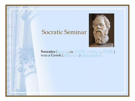 Socratic Seminar Socrates (June 4, ca. 470 BC – May 7, 399 BC) was a Greek (Athenian) philosopher.June 4470 BCMay 7399 BCAthenianphilosopher.