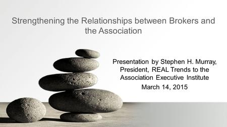 Strengthening the Relationships between Brokers and the Association Presentation by Stephen H. Murray, President, REAL Trends to the Association Executive.
