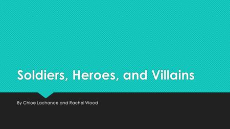 Soldiers, Heroes, and Villains By Chloe Lachance and Rachel Wood.