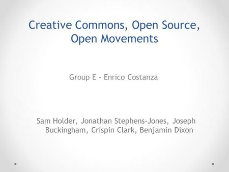 Group E - Enrico Costanza Sam Holder, Jonathan Stephens-Jones, Joseph Buckingham, Crispin Clark, Benjamin Dixon Creative Commons, Open Source, Open Movements.