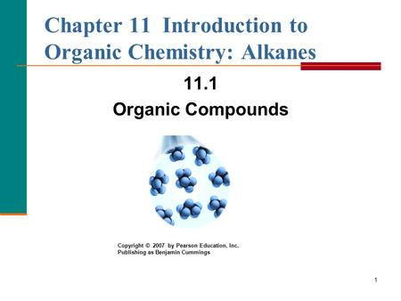 1 Chapter 11 Introduction to Organic Chemistry: Alkanes 11.1 Organic Compounds Copyright © 2007 by Pearson Education, Inc. Publishing as Benjamin Cummings.