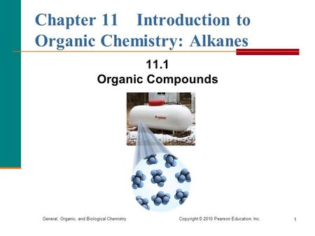 General, Organic, and Biological Chemistry Copyright © 2010 Pearson Education, Inc. 1 Chapter 11 Introduction to Organic Chemistry: Alkanes 11.1 Organic.