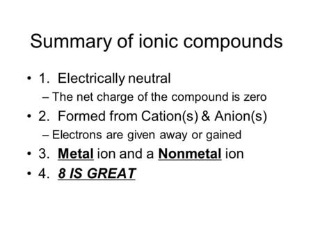 Summary of ionic compounds 1. Electrically neutral –The net charge of the compound is zero 2. Formed from Cation(s) & Anion(s) –Electrons are given away.
