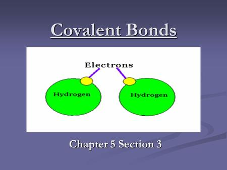 Covalent Bonds Chapter 5 Section 3. Covalent Bonds The chemical bond when two atoms SHARE electrons. The chemical bond when two atoms SHARE electrons.