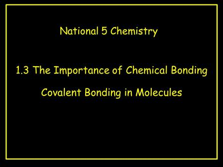 National 5 Chemistry 1.3 The Importance of Chemical Bonding Covalent Bonding in Molecules.