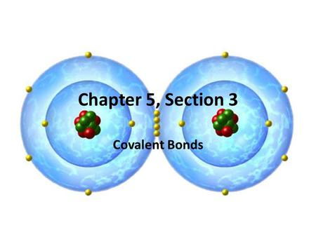 Chapter 5, Section 3 Covalent Bonds. Ionic Bonds Covalent Bonds (Molecular Bonds) Occur between a metal and a non-metal Electrons are given (cations)