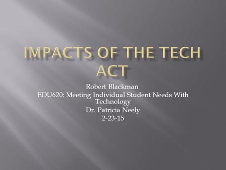 Robert Blackman EDU620: Meeting Individual Student Needs With Technology Dr. Patricia Neely 2-23-15.