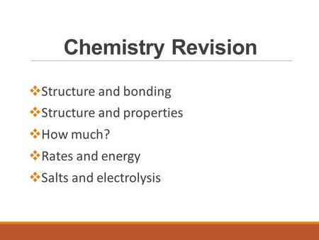 Chemistry Revision  Structure and bonding  Structure and properties  How much?  Rates and energy  Salts and electrolysis.