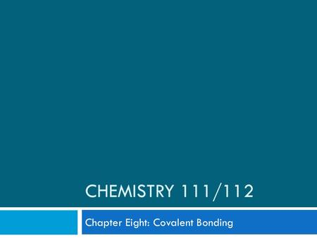 CHEMISTRY 111/112 Chapter Eight: Covalent Bonding.