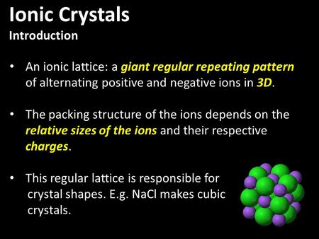 An ionic lattice: a giant regular repeating pattern of alternating positive and negative ions in 3D. The packing structure of the ions depends on the relative.