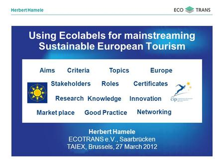 Herbert Hamele ECOTRANS e.V., Saarbrücken TAIEX, Brussels, 27 March 2012 Using Ecolabels for mainstreaming Sustainable European Tourism RolesStakeholders.