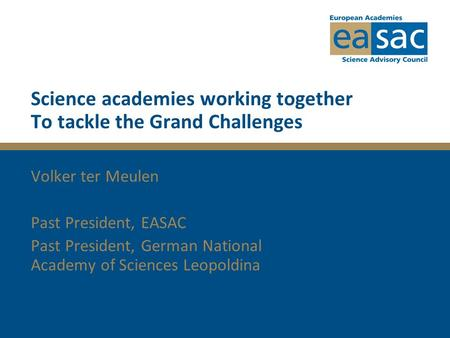 Science academies working together To tackle the Grand Challenges Volker ter Meulen Past President, EASAC Past President, German National Academy of Sciences.