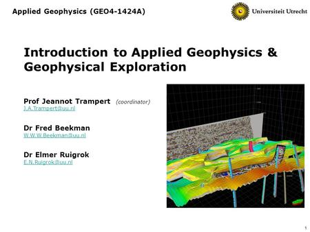 1 Introduction to Applied Geophysics & Geophysical Exploration Prof Jeannot Trampert (coordinator) Dr Fred Beekman