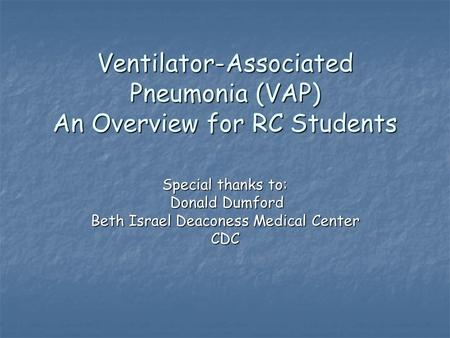 Ventilator-Associated Pneumonia (VAP) An Overview for RC Students Special thanks to: Donald Dumford Donald Dumford Beth Israel Deaconess Medical Center.