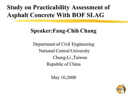 Study on Practicability Assessment of Asphalt Concrete With BOF SLAG Speaker:Fang-Chih Chang Department of Civil Engineering National Central University.