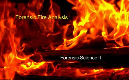 Forensic Science II Forensic Fire Analysis. Fire Investigation Terms Fire - Produced when a substance undergoes rapid oxidation involving heat and light.