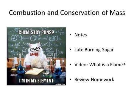 Combustion and Conservation of Mass Notes Lab: Burning Sugar Video: What is a Flame? Review Homework.