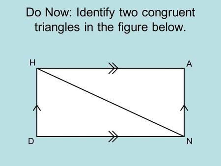 Do Now: Identify two congruent triangles in the figure below. H N A D.