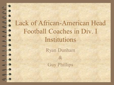 Lack of African-American Head Football Coaches in Div. I Institutions Ryan Dunham & Guy Phillips.