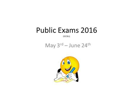 Public Exams 2016 (GCSEs) May 3 rd – June 24 th. Individual Timetables Please check your individual timetable when you receive it. – Name – Form – DOB.