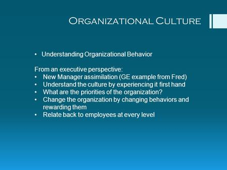 Organizational Culture Understanding Organizational Behavior From an executive perspective: New Manager assimilation (GE example from Fred) Understand.