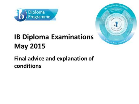 IB Diploma Examinations May 2015 Final advice and explanation of conditions.