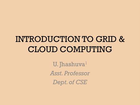INTRODUCTION TO GRID & CLOUD COMPUTING U. Jhashuva 1 Asst. Professor Dept. of CSE.
