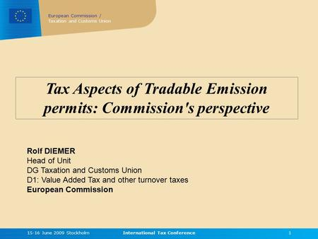 European Commission / Taxation and Customs Union 15-16 June 2009 StockholmInternational Tax Conference1 Tax Aspects of Tradable Emission permits: Commission's.
