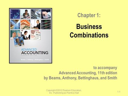 To accompany Advanced Accounting, 11th edition by Beams, Anthony, Bettinghaus, and Smith Chapter 1: Business Combinations Copyright ©2012 Pearson Education,